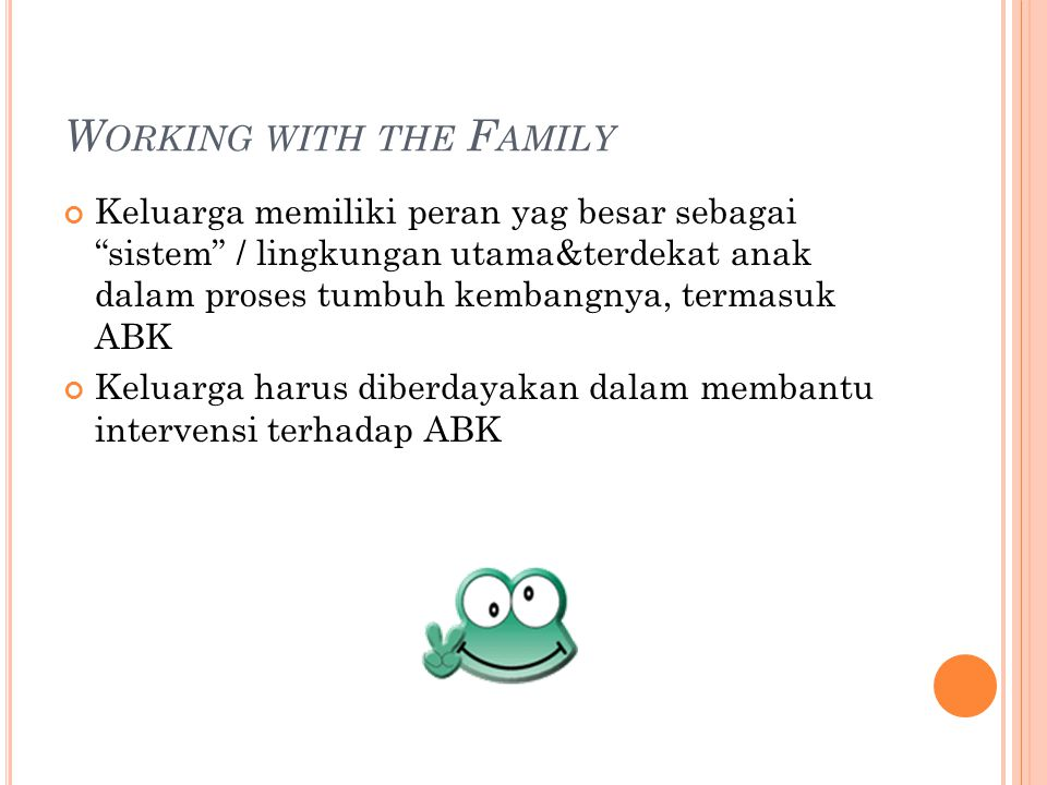 W ORKING WITH THE F AMILY Keluarga memiliki peran yag besar sebagai sistem / lingkungan utama&terdekat anak dalam proses tumbuh kembangnya, termasuk ABK Keluarga harus diberdayakan dalam membantu intervensi terhadap ABK