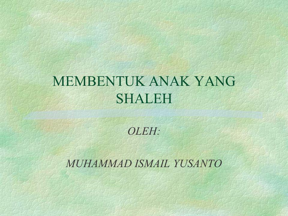MEMBENTUK ANAK YANG SHALEH OLEH: MUHAMMAD ISMAIL YUSANTO