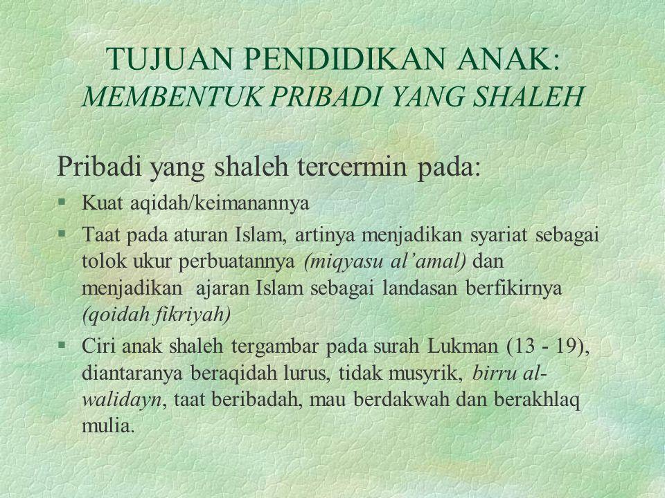 TUJUAN PENDIDIKAN ANAK: MEMBENTUK PRIBADI YANG SHALEH Pribadi yang shaleh tercermin pada: §Kuat aqidah/keimanannya §Taat pada aturan Islam, artinya me