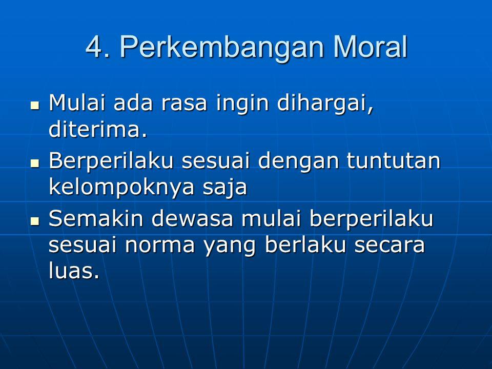 4. Perkembangan Moral Mulai ada rasa ingin dihargai, diterima. Mulai ada rasa ingin dihargai, diterima. Berperilaku sesuai dengan tuntutan kelompoknya