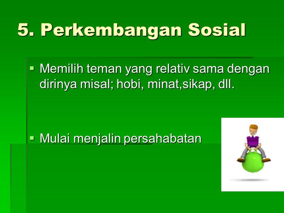 5. Perkembangan Sosial  Memilih teman yang relativ sama dengan dirinya misal; hobi, minat,sikap, dll.  Mulai menjalin persahabatan