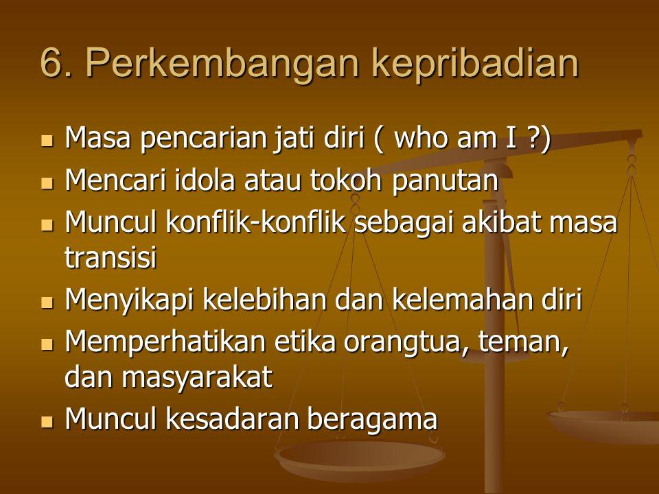 6. Perkembangan kepribadian Masa pencarian jati diri ( who am I ?) Mencari idola atau tokoh panutan Muncul konflik-konflik sebagai akibat masa transis