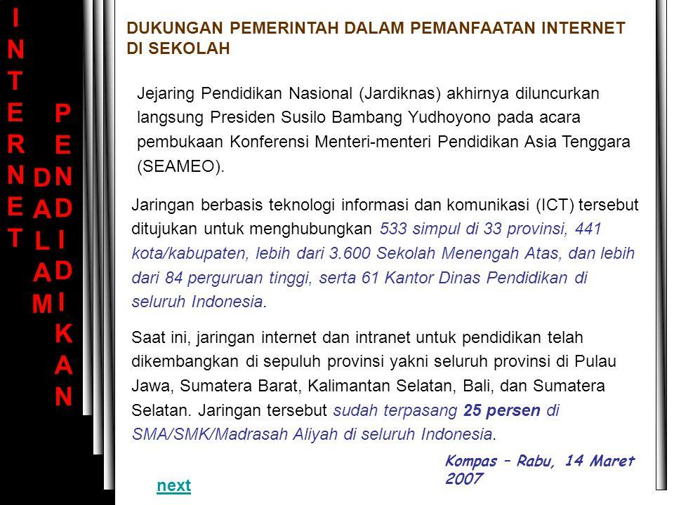 INTERNET INTERNET DALAM DALAM PENDIDIKAN PENDIDIKAN Saat ini, jaringan internet dan intranet untuk pendidikan telah dikembangkan di sepuluh provinsi yakni seluruh provinsi di Pulau Jawa, Sumatera Barat, Kalimantan Selatan, Bali, dan Sumatera Selatan.