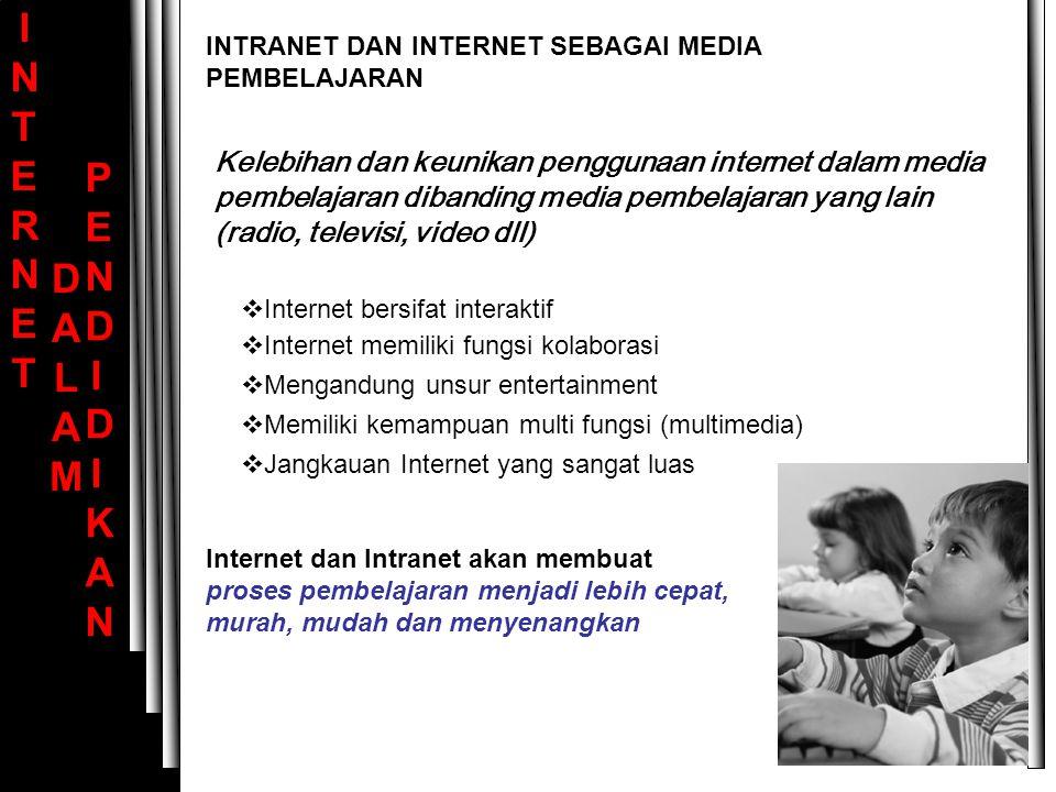 INTERNET INTERNET DALAM DALAM PENDIDIKAN PENDIDIKAN IInternet bersifat interaktif IInternet memiliki fungsi kolaborasi MMengandung unsur entertainment MMemiliki kemampuan multi fungsi (multimedia) JJangkauan Internet yang sangat luas Internet dan Intranet akan membuat proses pembelajaran menjadi lebih cepat, murah, mudah dan menyenangkan INTRANET DAN INTERNET SEBAGAI MEDIA PEMBELAJARAN Kelebihan dan keunikan penggunaan internet dalam media pembelajaran dibanding media pembelajaran yang lain (radio, televisi, video dll)