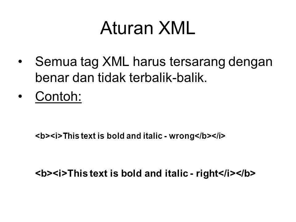 Aturan XML Semua tag XML harus tersarang dengan benar dan tidak terbalik-balik. Contoh: This text is bold and italic - wrong This text is bold and ita