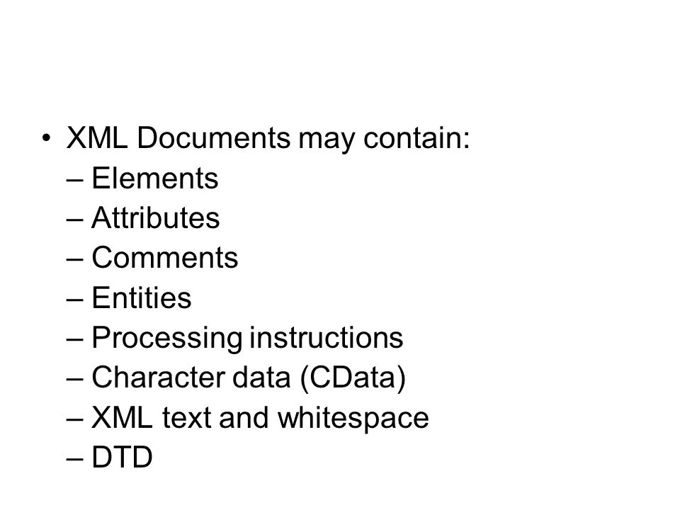 XML Documents may contain: – Elements – Attributes – Comments – Entities – Processing instructions – Character data (CData) – XML text and whitespace