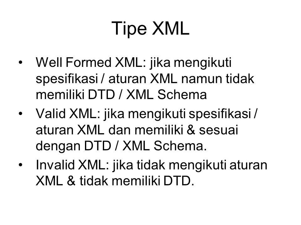 Tipe XML Well Formed XML: jika mengikuti spesifikasi / aturan XML namun tidak memiliki DTD / XML Schema Valid XML: jika mengikuti spesifikasi / aturan