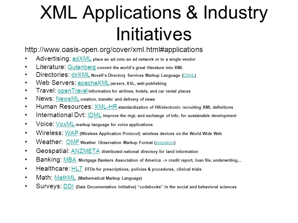 XML Applications & Industry Initiatives http://www.oasis-open.org/cover/xml.html#applications Advertising: adXML place an ad onto an ad network or to a single vendor adXML Literature: Gutenberg convert the world's great literature into XML Gutenberg Directories: dirXML Novell's Directory Services Markup Language (DSML) dirXMLDSML Web Servers: apacheXML parsers, XSL, web publishingapacheXML Travel: openTravel information for airlines, hotels, and car rental placesopenTravel News: NewsML creation, transfer and delivery of newsNewsML Human Resources: XML-HR standardization of HR/electronic recruiting XML definitionsXML-HR International Dvt: IDML improve the mgt.