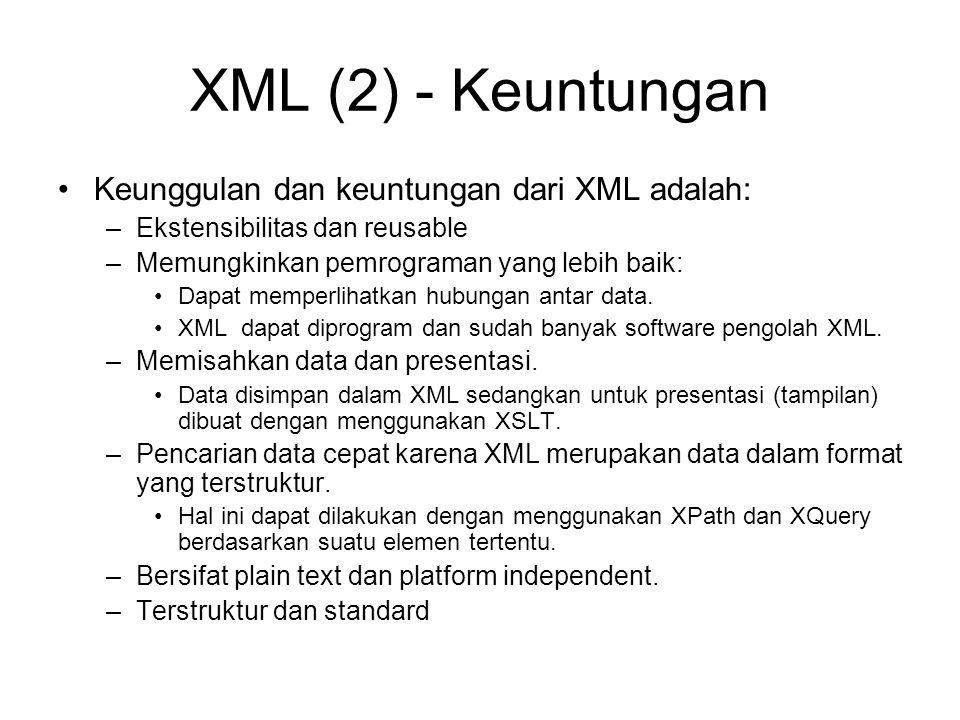 XML (2) - Keuntungan Keunggulan dan keuntungan dari XML adalah: –Ekstensibilitas dan reusable –Memungkinkan pemrograman yang lebih baik: Dapat memperl