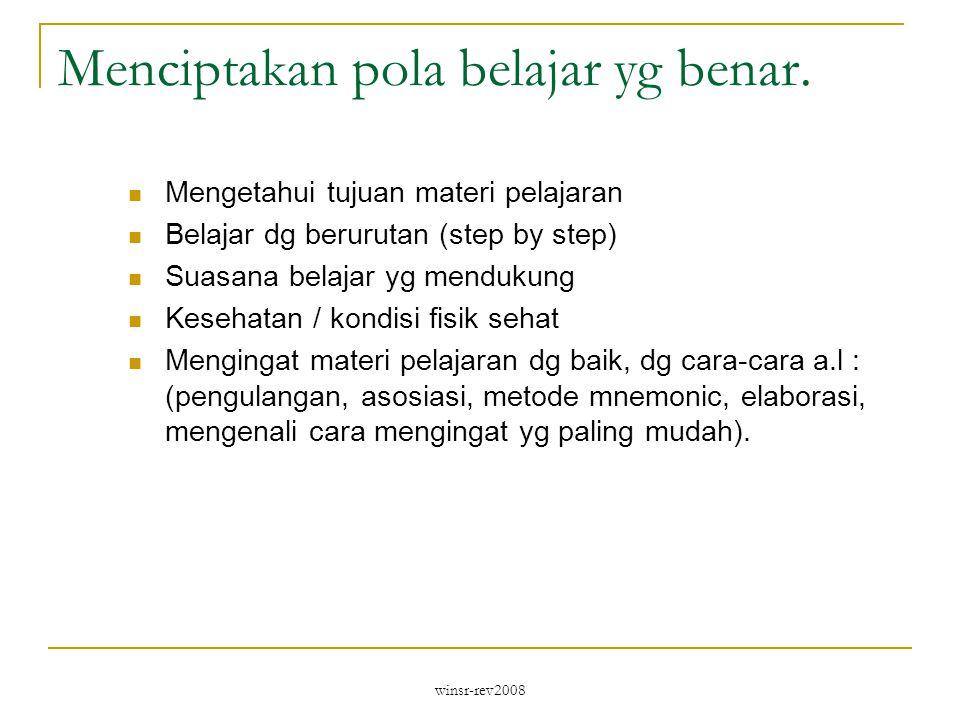 winsr-rev2008 Menciptakan pola belajar yg benar. Mengetahui tujuan materi pelajaran Belajar dg berurutan (step by step) Suasana belajar yg mendukung K