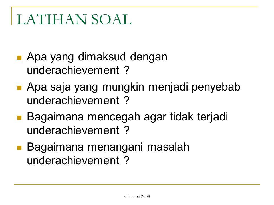 winsr-rev2008 LATIHAN SOAL Apa yang dimaksud dengan underachievement ? Apa saja yang mungkin menjadi penyebab underachievement ? Bagaimana mencegah ag
