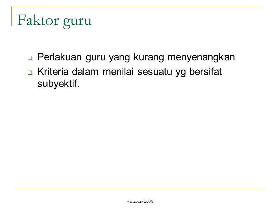 winsr-rev2008 Faktor guru  Perlakuan guru yang kurang menyenangkan  Kriteria dalam menilai sesuatu yg bersifat subyektif.