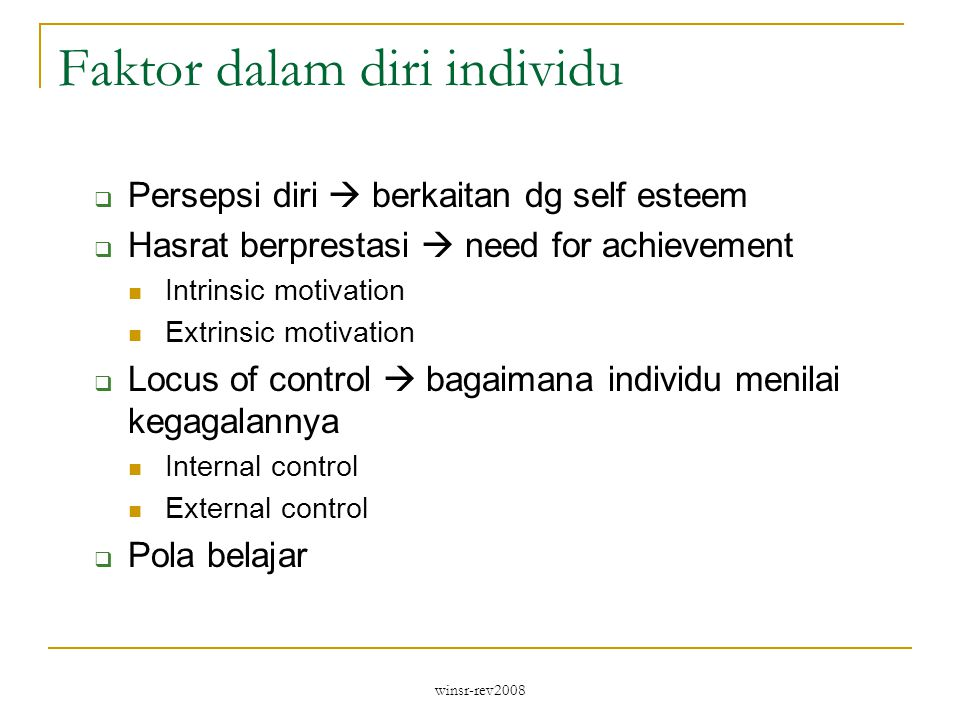 winsr-rev2008 Faktor dalam diri individu  Persepsi diri  berkaitan dg self esteem  Hasrat berprestasi  need for achievement Intrinsic motivation Extrinsic motivation  Locus of control  bagaimana individu menilai kegagalannya Internal control External control  Pola belajar
