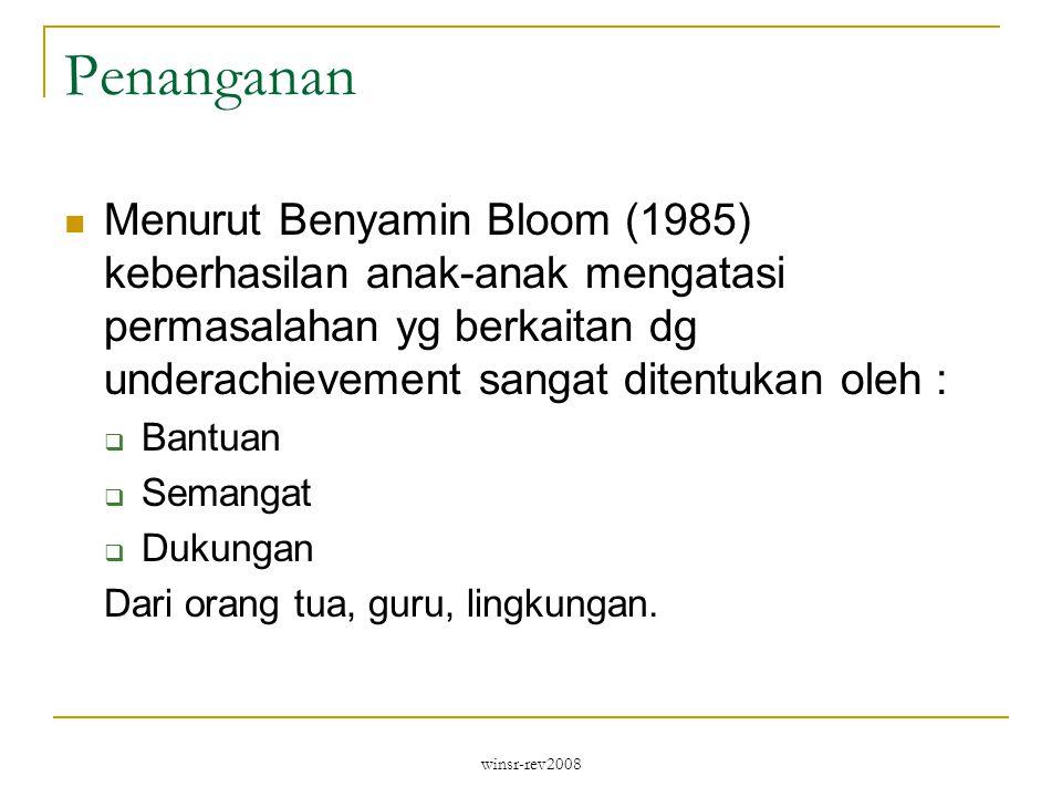 winsr-rev2008 Penanganan Menurut Benyamin Bloom (1985) keberhasilan anak-anak mengatasi permasalahan yg berkaitan dg underachievement sangat ditentukan oleh :  Bantuan  Semangat  Dukungan Dari orang tua, guru, lingkungan.
