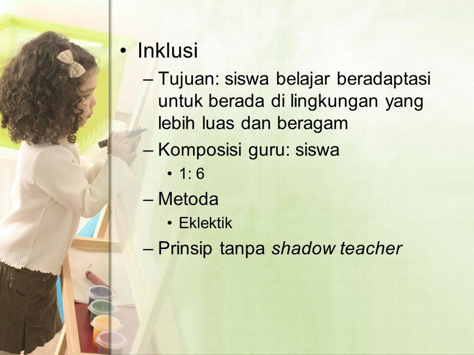 Inklusi –Tujuan: siswa belajar beradaptasi untuk berada di lingkungan yang lebih luas dan beragam –Komposisi guru: siswa 1: 6 –Metoda Eklektik –Prinsip tanpa shadow teacher