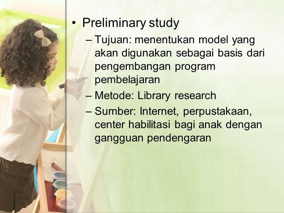 Preliminary study –Tujuan: menentukan model yang akan digunakan sebagai basis dari pengembangan program pembelajaran –Metode: Library research –Sumber: Internet, perpustakaan, center habilitasi bagi anak dengan gangguan pendengaran
