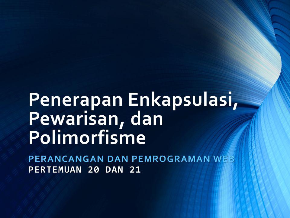 Penerapan Enkapsulasi, Pewarisan, dan Polimorfisme PERANCANGAN DAN PEMROGRAMAN WEB PERTEMUAN 20 DAN 21