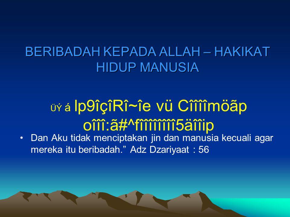 """BERIBADAH KEPADA ALLAH – HAKIKAT HIDUP MANUSIA Dan Aku tidak menciptakan jin dan manusia kecuali agar mereka itu beribadah."""" Adz Dzariyaat : 56 ÜÝ á l"""