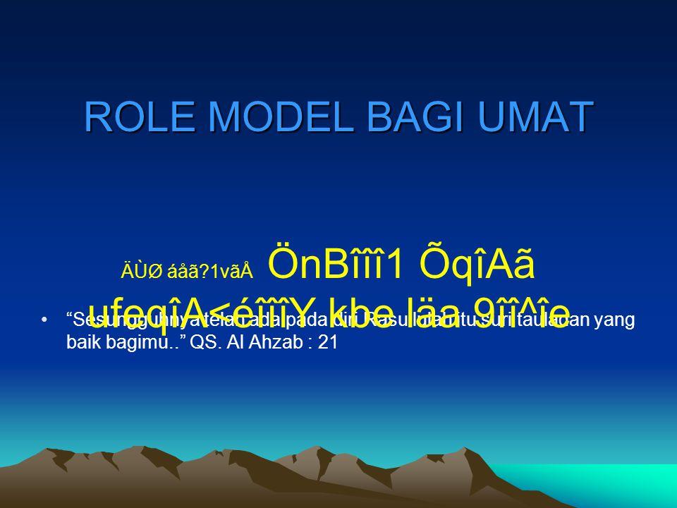 "ROLE MODEL BAGI UMAT ""Sesungguhnya telah ada pada diri Rasullulah itu suri tauladan yang baik bagimu.."" QS. Al Ahzab : 21 ÄÙØ áåã?1vãÅ ÖnBîîî1 ÕqîAã u"