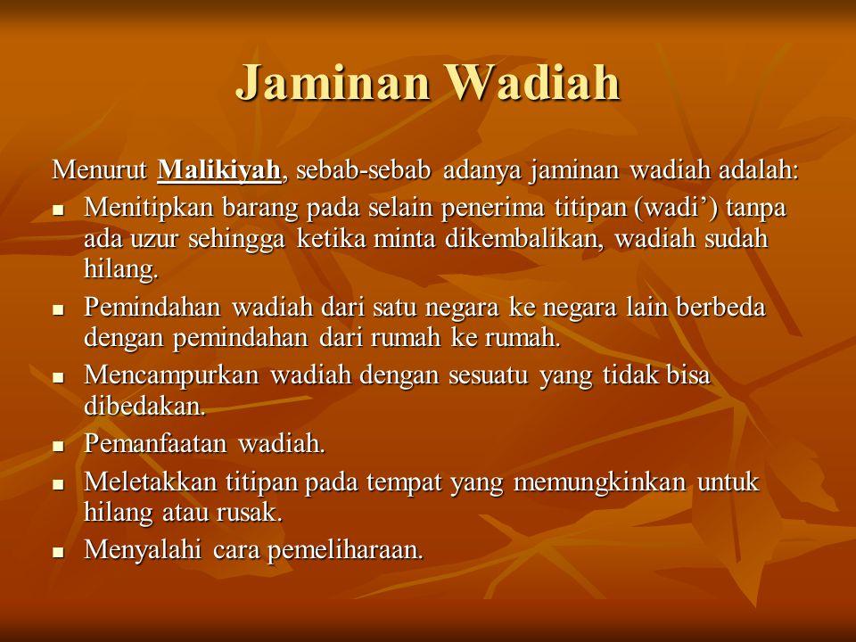 Jaminan Wadiah Menurut Malikiyah, sebab-sebab adanya jaminan wadiah adalah: Menitipkan barang pada selain penerima titipan (wadi') tanpa ada uzur sehi