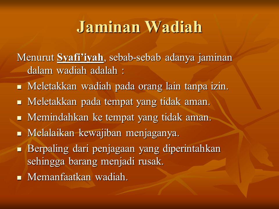 Jaminan Wadiah Menurut Syafi'iyah, sebab-sebab adanya jaminan dalam wadiah adalah : Meletakkan wadiah pada orang lain tanpa izin. Meletakkan wadiah pa