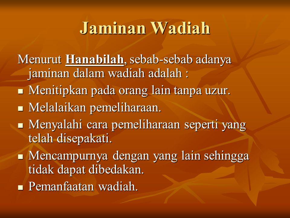 Jaminan Wadiah Menurut Hanabilah, sebab-sebab adanya jaminan dalam wadiah adalah : Menitipkan pada orang lain tanpa uzur. Menitipkan pada orang lain t