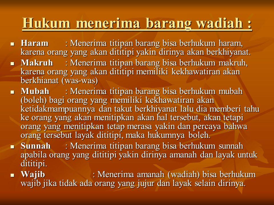 Hukum menerima barang wadiah : Haram: Menerima titipan barang bisa berhukum haram, karena orang yang akan dititipi yakin dirinya akan berkhiyanat. Har