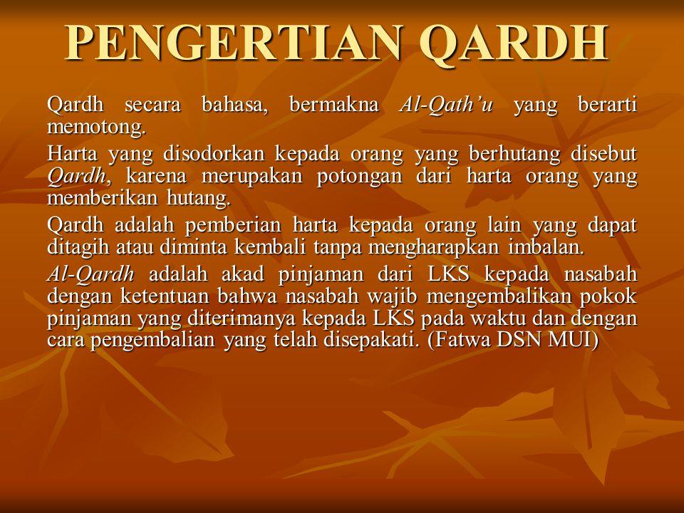 PENGERTIAN QARDH Qardh secara bahasa, bermakna Al-Qath'u yang berarti memotong. Harta yang disodorkan kepada orang yang berhutang disebut Qardh, karen