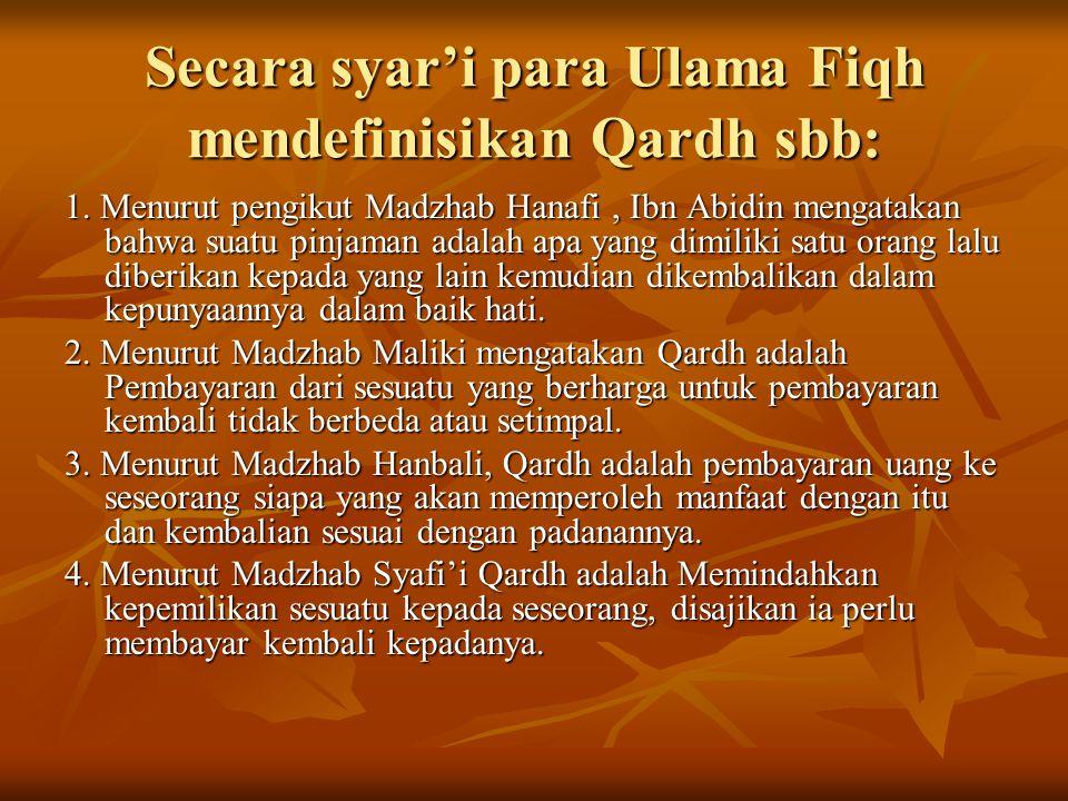 Secara syar'i para Ulama Fiqh mendefinisikan Qardh sbb: 1. Menurut pengikut Madzhab Hanafi, Ibn Abidin mengatakan bahwa suatu pinjaman adalah apa yang