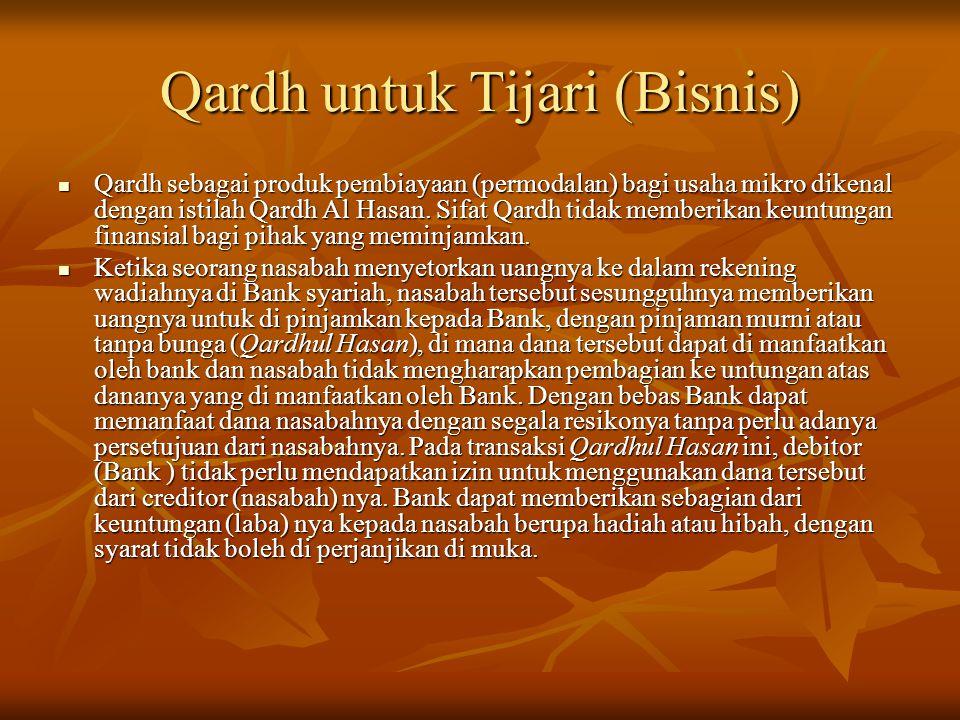 Qardh untuk Tijari (Bisnis) Qardh sebagai produk pembiayaan (permodalan) bagi usaha mikro dikenal dengan istilah Qardh Al Hasan. Sifat Qardh tidak mem