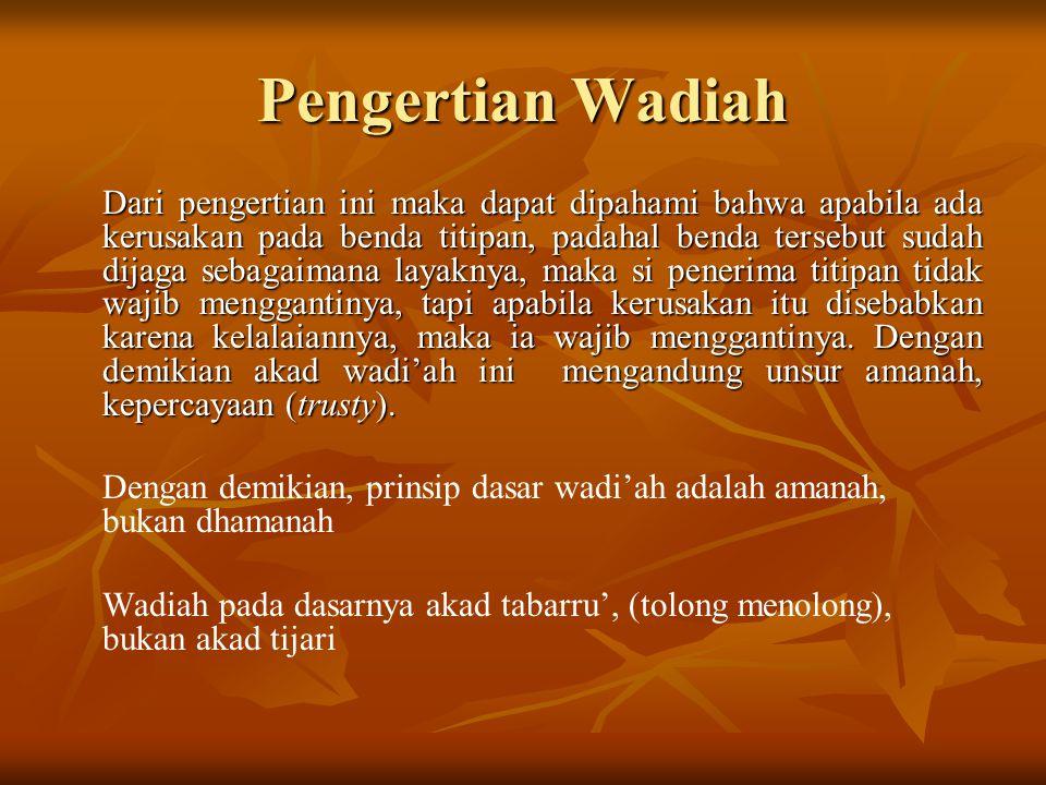 Hukum dan Dalil Wadiah Hukum wadiah adalah boleh dengan dalil-dalil sebagai berikut : Al-Qur'an : An-Nisa : 58 An-Nisa : 58 Sungguh, Allah menyuruhmu menyampaikan amanat kepada yang berhak menerimanya, dan apabila kamu menetapkan hukum di anatara manusia hendaknya kamu menetapkannya dengan adil.