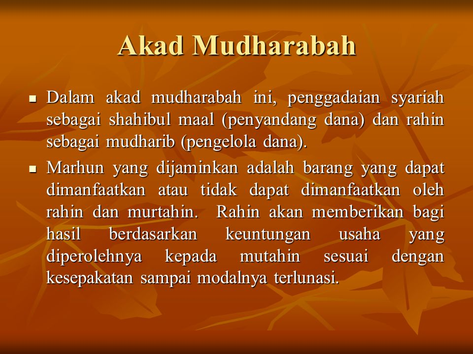 Akad Mudharabah Dalam akad mudharabah ini, penggadaian syariah sebagai shahibul maal (penyandang dana) dan rahin sebagai mudharib (pengelola dana). Da