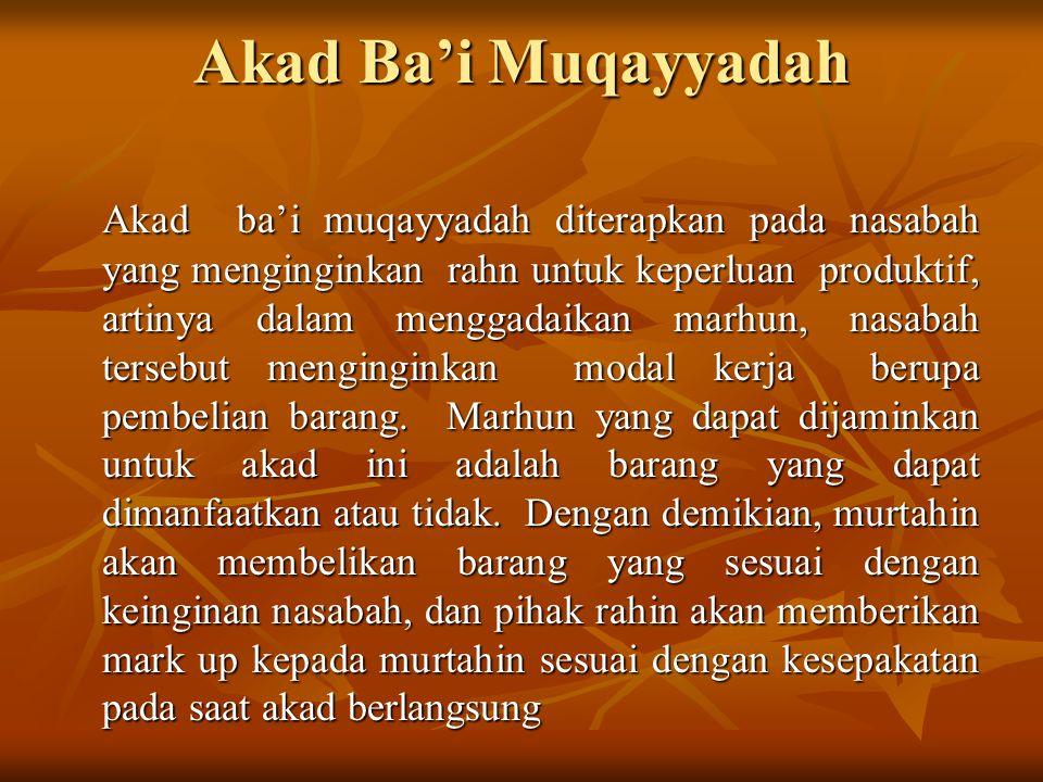 Akad Ba'i Muqayyadah Akad ba'i muqayyadah diterapkan pada nasabah yang menginginkan rahn untuk keperluan produktif, artinya dalam menggadaikan marhun,