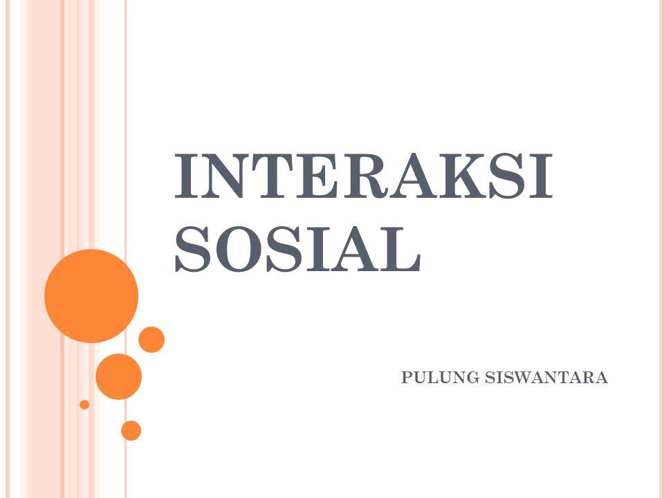 INTERAKSI SOSIAL proses di mana orang-orang yang berkomunikasi saling pengaruh mempengaruhi dalam pikiran dan tindakan.