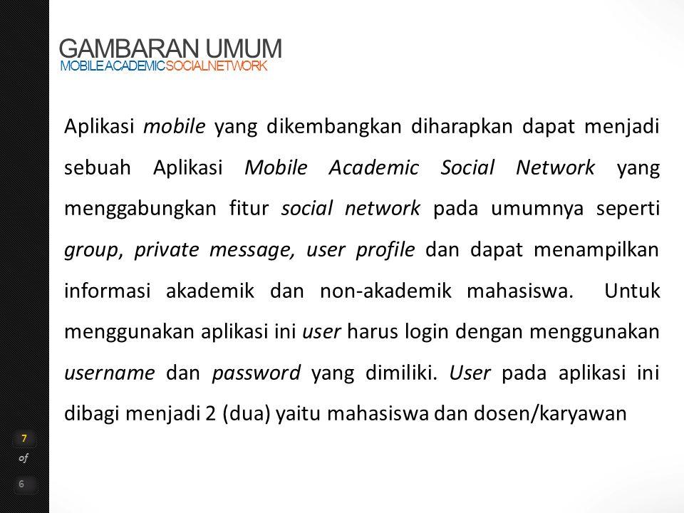 7 of 6 GAMBARAN UMUM MOBILE ACADEMIC SOCIAL NETWORK Aplikasi mobile yang dikembangkan diharapkan dapat menjadi sebuah Aplikasi Mobile Academic Social Network yang menggabungkan fitur social network pada umumnya seperti group, private message, user profile dan dapat menampilkan informasi akademik dan non-akademik mahasiswa.