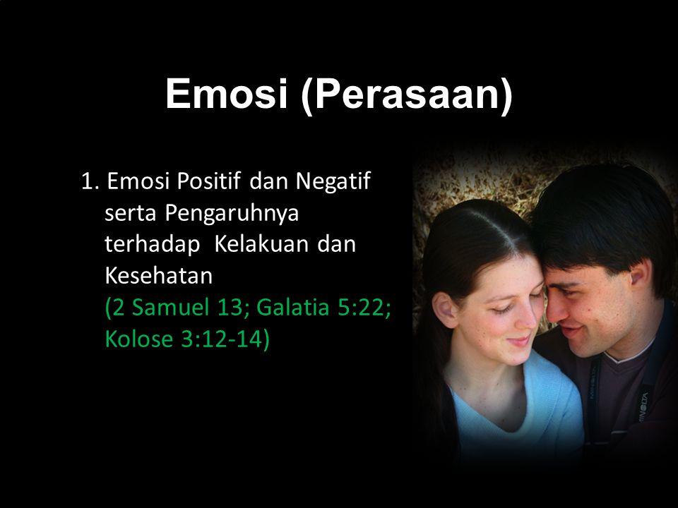 k 1. Emosi Positif dan Negatif serta Pengaruhnya terhadap Kelakuan dan Kesehatan (2 Samuel 13; Galatia 5:22; Kolose 3:12-14) Emosi (Perasaan)