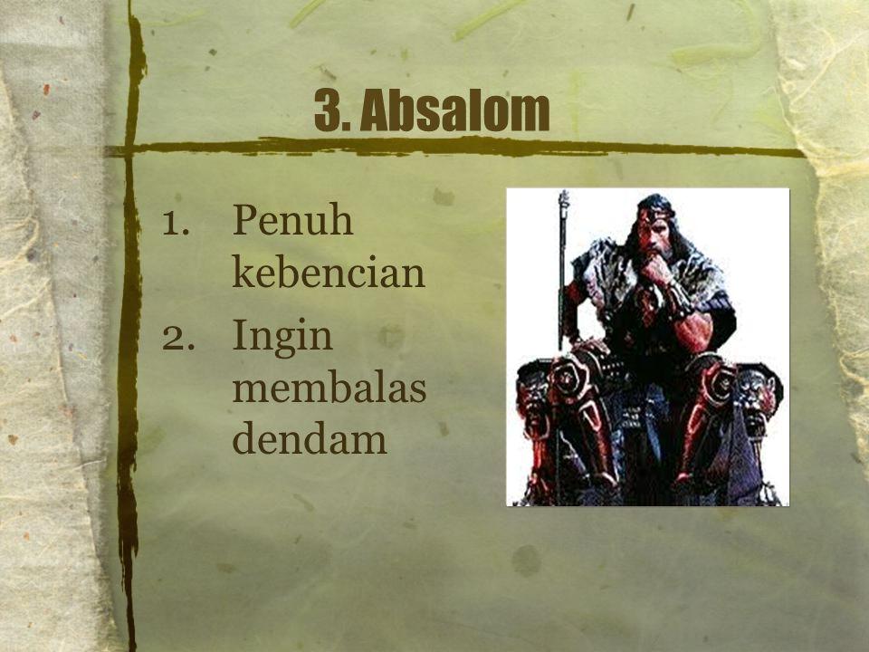 3. Absalom 1.Penuh kebencian 2.Ingin membalas dendam