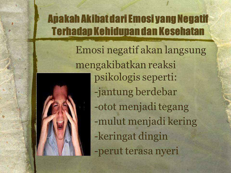 Apakah Akibat dari Emosi yang Negatif Terhadap Kehidupan dan Kesehatan Emosi negatif akan langsung mengakibatkan reaksi psikologis seperti: -jantung b