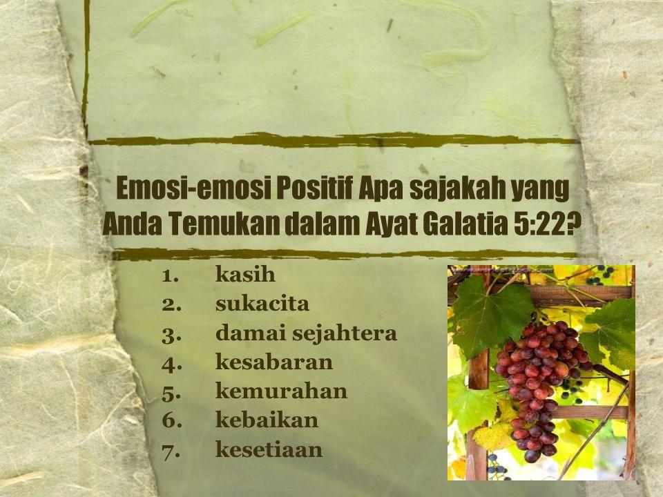 Emosi-emosi Positif Apa sajakah yang Anda Temukan dalam Ayat Galatia 5:22? 1.kasih 2.sukacita 3.damai sejahtera 4.kesabaran 5.kemurahan 6.kebaikan 7.k