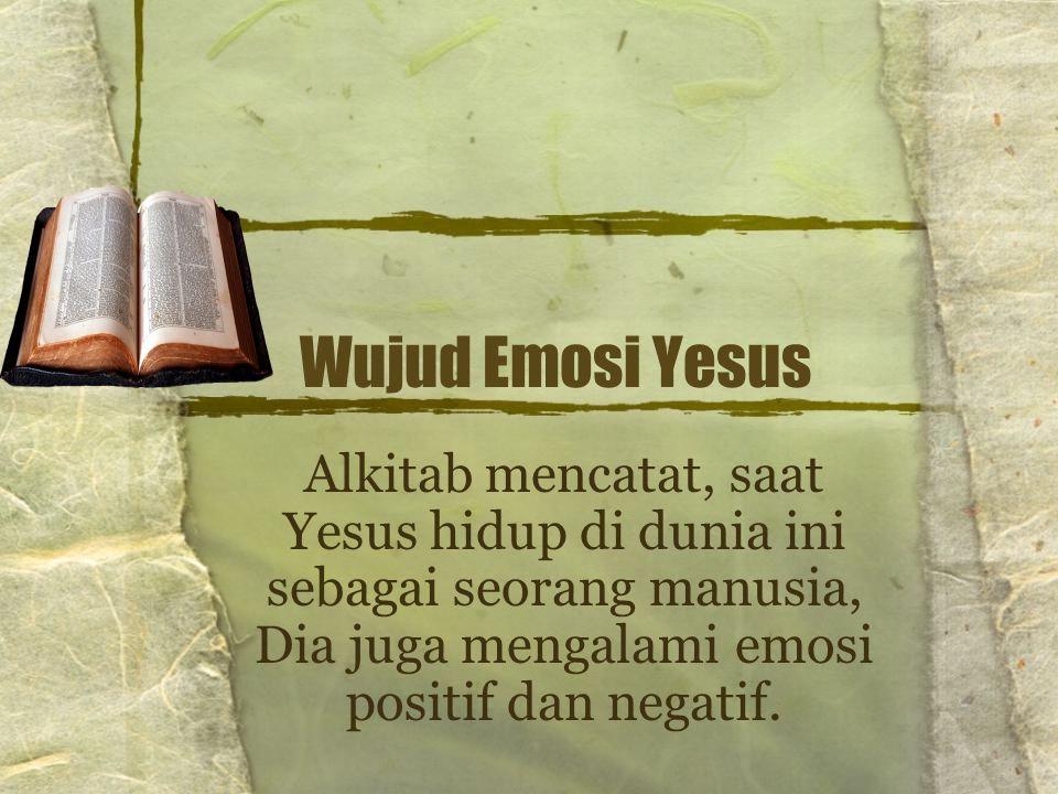 Wujud Emosi Yesus Alkitab mencatat, saat Yesus hidup di dunia ini sebagai seorang manusia, Dia juga mengalami emosi positif dan negatif.