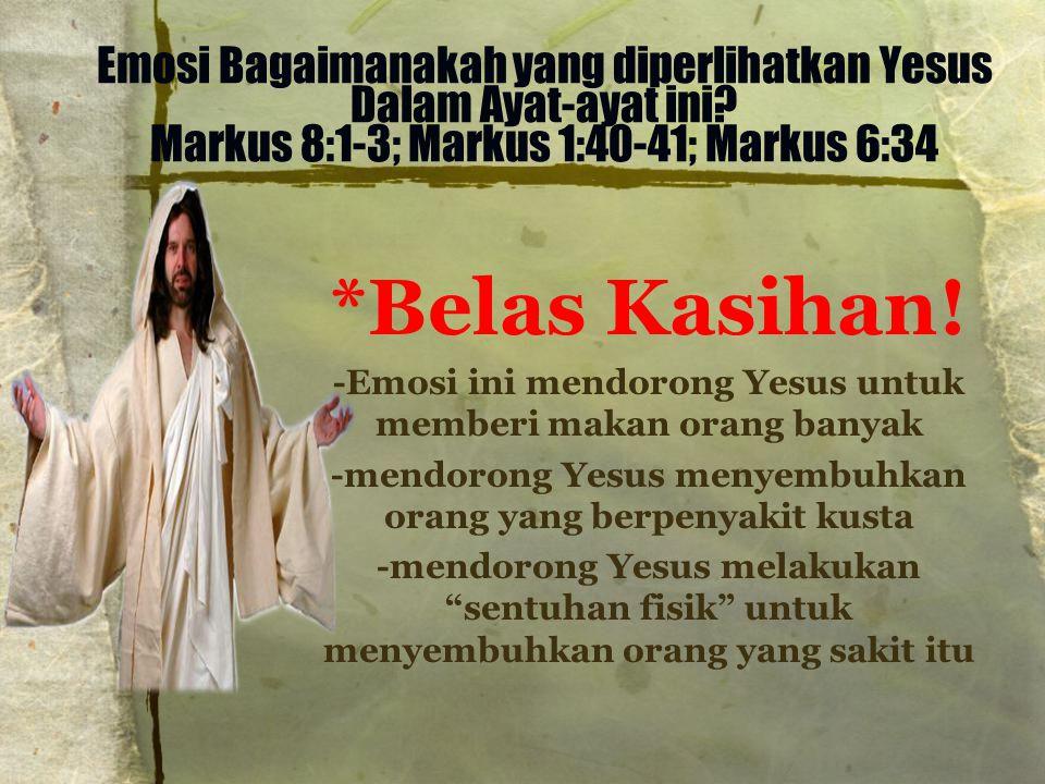 Emosi Bagaimanakah yang diperlihatkan Yesus Dalam Ayat-ayat ini? Markus 8:1-3; Markus 1:40-41; Markus 6:34 *Belas Kasihan! -Emosi ini mendorong Yesus