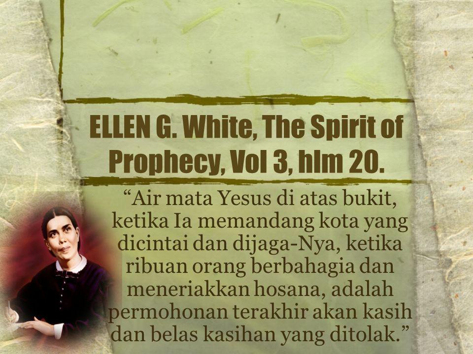 "ELLEN G. White, The Spirit of Prophecy, Vol 3, hlm 20. ""Air mata Yesus di atas bukit, ketika Ia memandang kota yang dicintai dan dijaga-Nya, ketika ri"