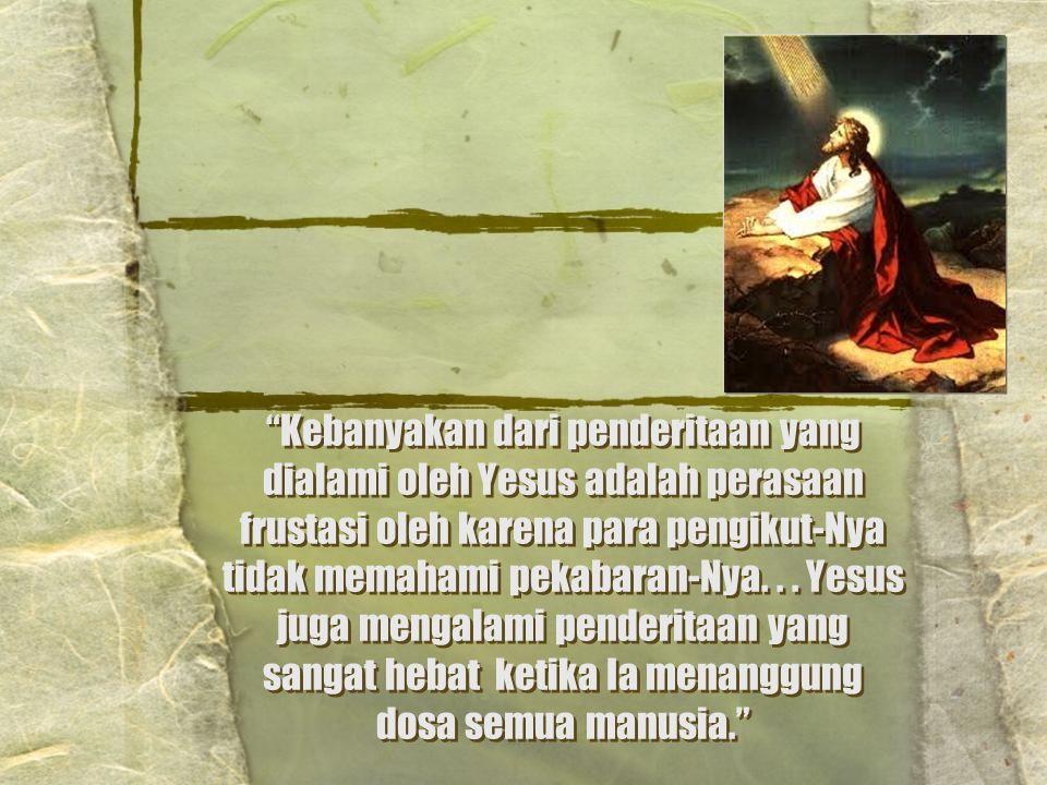 """""""Kebanyakan dari penderitaan yang dialami oleh Yesus adalah perasaan frustasi oleh karena para pengikut-Nya tidak memahami pekabaran-Nya... Yesus juga"""