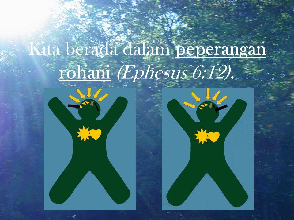 Kita berada dalam peperangan rohani (Ephesus 6:12).