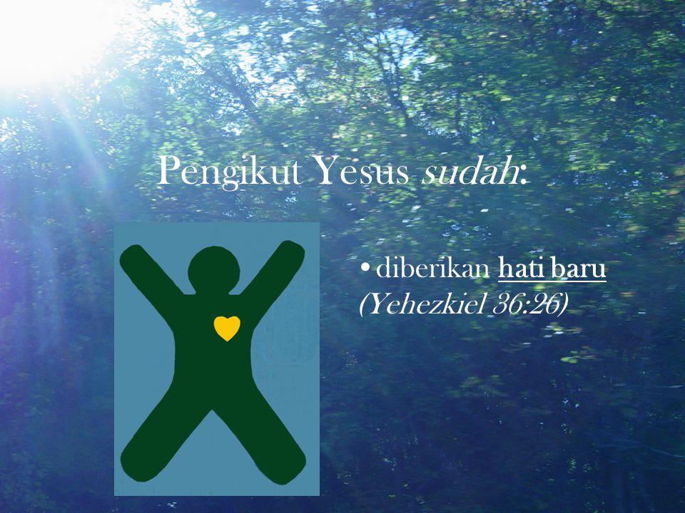 Pengikut Yesus sudah : diberikan hati baru (Yehezkiel 36:26)