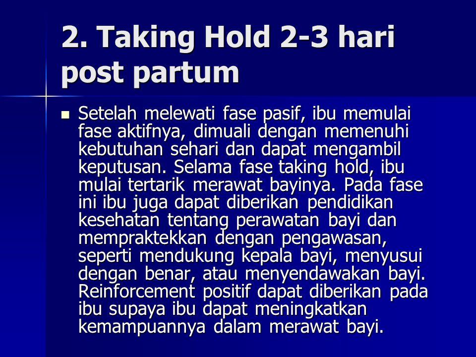 2. Taking Hold 2-3 hari post partum Setelah melewati fase pasif, ibu memulai fase aktifnya, dimuali dengan memenuhi kebutuhan sehari dan dapat mengamb