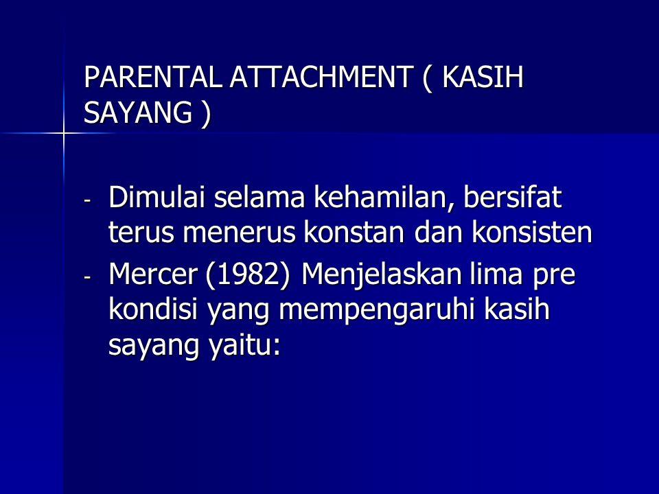 PARENTAL ATTACHMENT ( KASIH SAYANG ) - Dimulai selama kehamilan, bersifat terus menerus konstan dan konsisten - Mercer (1982) Menjelaskan lima pre kon