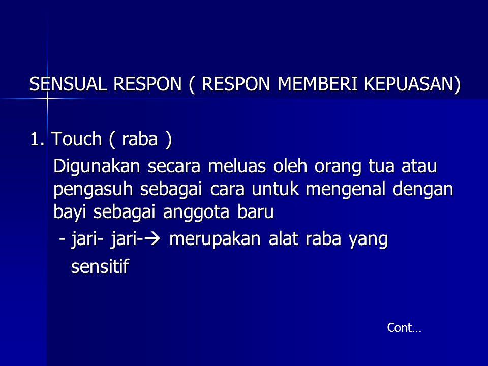 SENSUAL RESPON ( RESPON MEMBERI KEPUASAN) 1. Touch ( raba ) Digunakan secara meluas oleh orang tua atau pengasuh sebagai cara untuk mengenal dengan ba