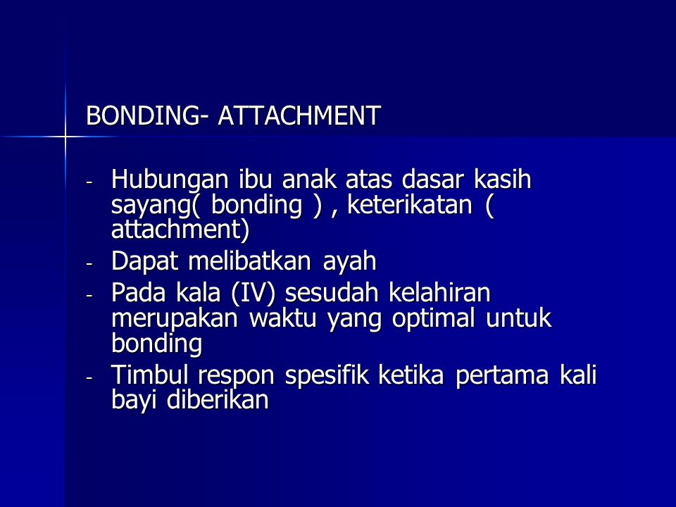 BONDING- ATTACHMENT - Hubungan ibu anak atas dasar kasih sayang( bonding ), keterikatan ( attachment) - Dapat melibatkan ayah - Pada kala (IV) sesudah