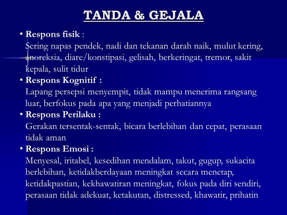 TANDA & GEJALA Respons fisik : Sering napas pendek, nadi dan tekanan darah naik, mulut kering, anoreksia, diare/konstipasi, gelisah, berkeringat, trem